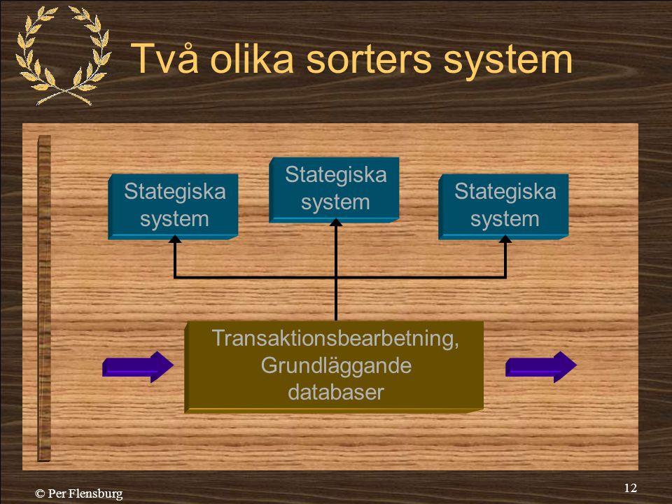 © Per Flensburg 12 Två olika sorters system Transaktionsbearbetning, Grundläggande databaser Stategiska system Stategiska system Stategiska system