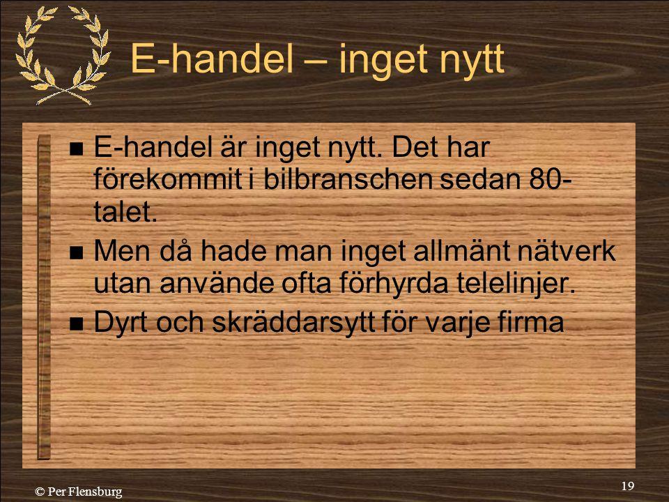 © Per Flensburg 19 E-handel – inget nytt  E-handel är inget nytt. Det har förekommit i bilbranschen sedan 80- talet.  Men då hade man inget allmänt