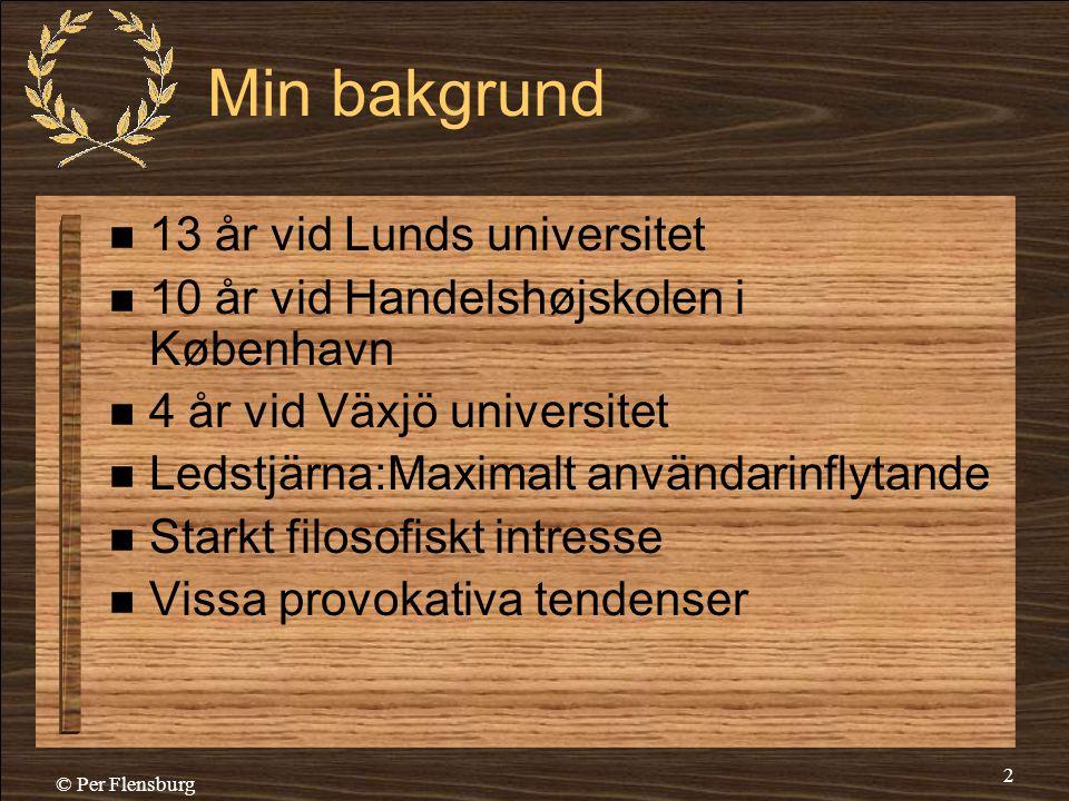© Per Flensburg 2 Min bakgrund  13 år vid Lunds universitet  10 år vid Handelshøjskolen i København  4 år vid Växjö universitet  Ledstjärna:Maxima