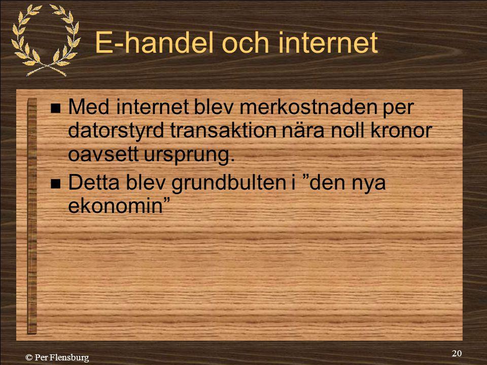 © Per Flensburg 20 E-handel och internet  Med internet blev merkostnaden per datorstyrd transaktion nära noll kronor oavsett ursprung.  Detta blev g