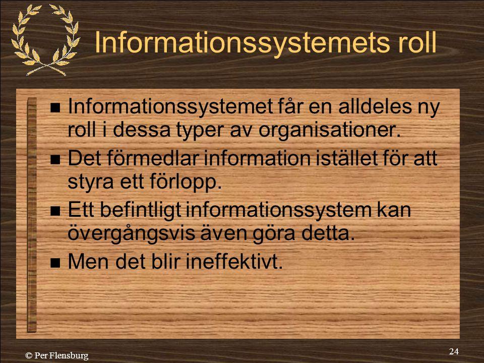 © Per Flensburg 24 Informationssystemets roll  Informationssystemet får en alldeles ny roll i dessa typer av organisationer.  Det förmedlar informat