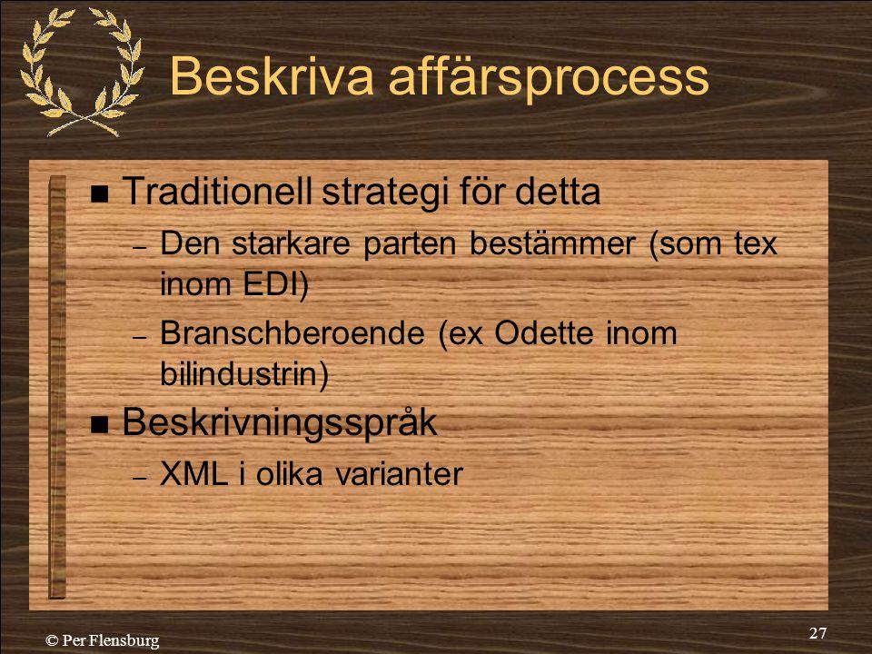 © Per Flensburg 27 Beskriva affärsprocess  Traditionell strategi för detta – Den starkare parten bestämmer (som tex inom EDI) – Branschberoende (ex O