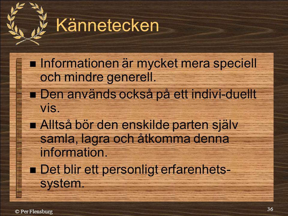 © Per Flensburg 36 Kännetecken  Informationen är mycket mera speciell och mindre generell.  Den används också på ett indivi-duellt vis.  Alltså bör