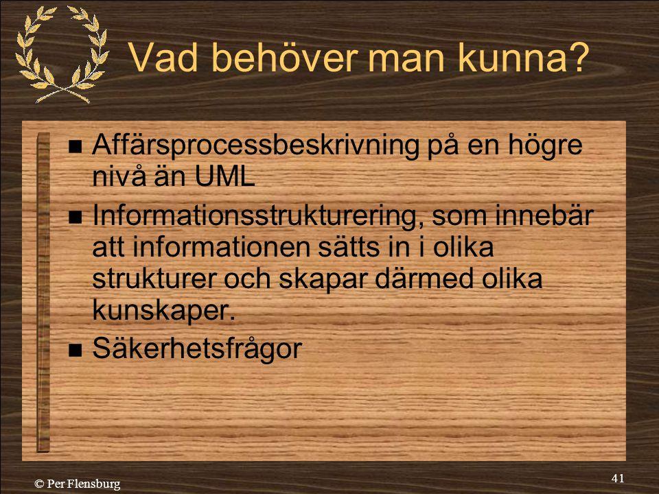 © Per Flensburg 41 Vad behöver man kunna?  Affärsprocessbeskrivning på en högre nivå än UML  Informationsstrukturering, som innebär att informatione