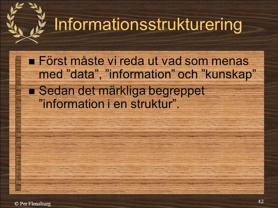 """© Per Flensburg 42 Informationsstrukturering  Först måste vi reda ut vad som menas med """"data"""", """"information"""" och """"kunskap""""  Sedan det märkliga begre"""