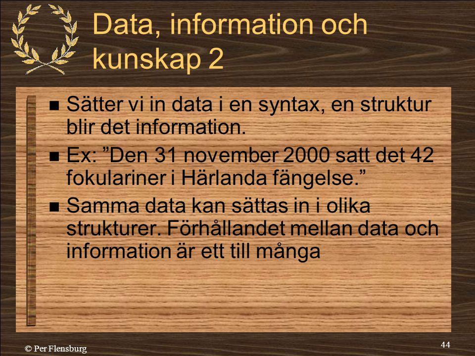 """© Per Flensburg 44 Data, information och kunskap 2  Sätter vi in data i en syntax, en struktur blir det information.  Ex: """"Den 31 november 2000 satt"""