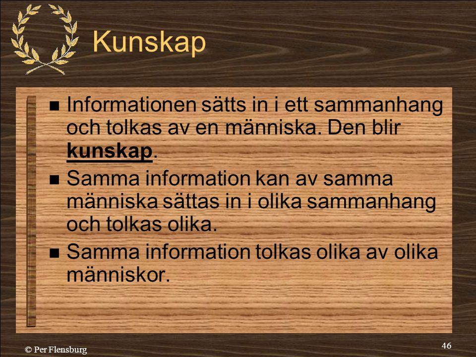 © Per Flensburg 46 Kunskap  Informationen sätts in i ett sammanhang och tolkas av en människa. Den blir kunskap.  Samma information kan av samma män
