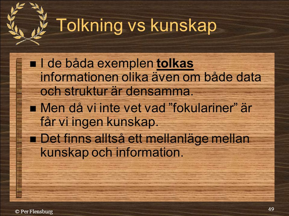 © Per Flensburg 49 Tolkning vs kunskap  I de båda exemplen tolkas informationen olika även om både data och struktur är densamma.  Men då vi inte ve