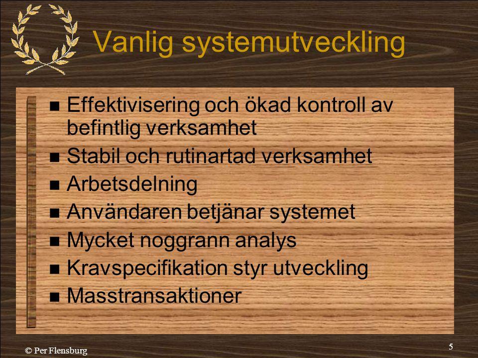 © Per Flensburg 5 Vanlig systemutveckling  Effektivisering och ökad kontroll av befintlig verksamhet  Stabil och rutinartad verksamhet  Arbetsdelni