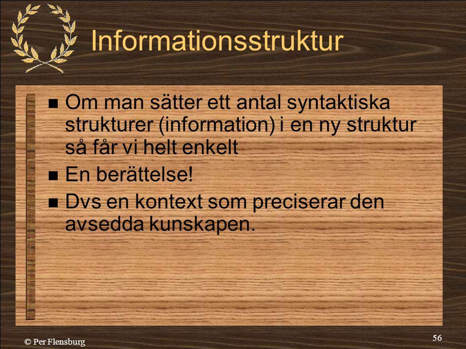 © Per Flensburg 56 Informationsstruktur  Om man sätter ett antal syntaktiska strukturer (information) i en ny struktur så får vi helt enkelt  En ber