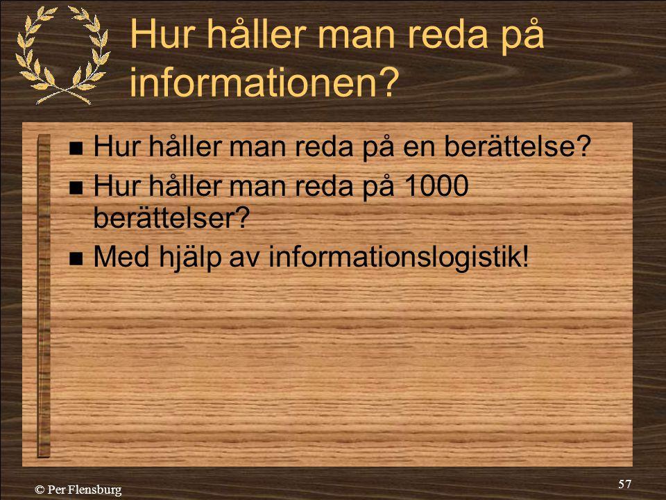 © Per Flensburg 57 Hur håller man reda på informationen?  Hur håller man reda på en berättelse?  Hur håller man reda på 1000 berättelser?  Med hjäl