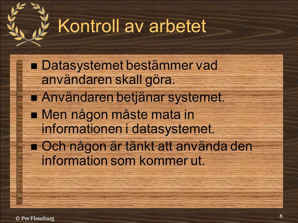 © Per Flensburg 6 Kontroll av arbetet  Datasystemet bestämmer vad användaren skall göra.  Användaren betjänar systemet.  Men någon måste mata in in