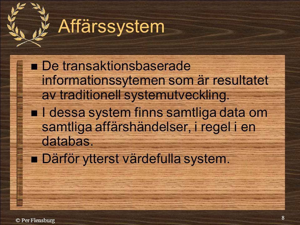 © Per Flensburg 8 Affärssystem  De transaktionsbaserade informationssytemen som är resultatet av traditionell systemutveckling.  I dessa system finn