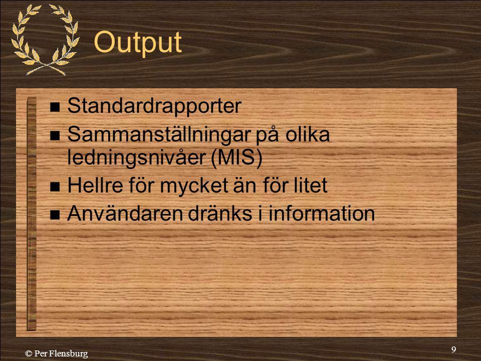 © Per Flensburg 9 Output  Standardrapporter  Sammanställningar på olika ledningsnivåer (MIS)  Hellre för mycket än för litet  Användaren dränks i