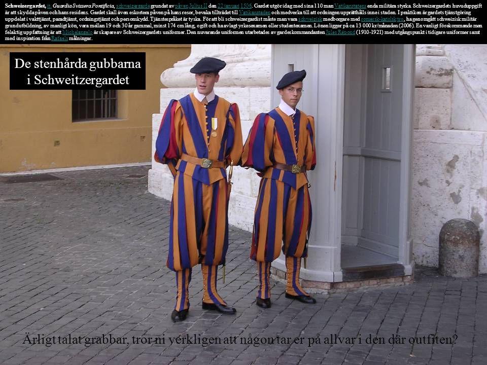 Schweizergardet, it. Guardia Svizzera Pontificia, schweizergarde grundat av påven Julius II den 22 januari 1506. Gardet utgör idag med sina 110 man Va