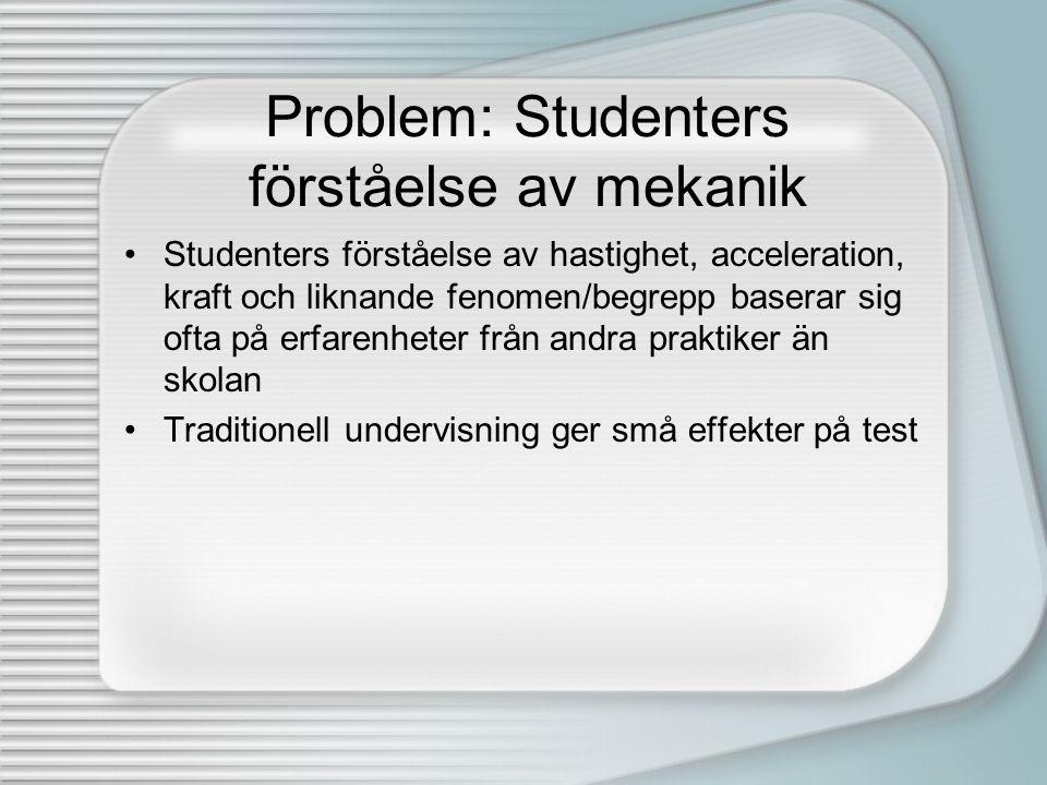 Problem: Studenters förståelse av mekanik •Studenters förståelse av hastighet, acceleration, kraft och liknande fenomen/begrepp baserar sig ofta på er
