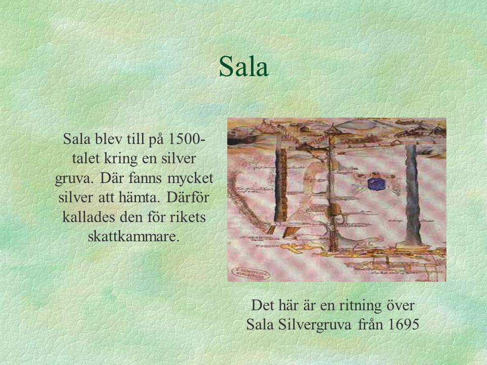 Sala Sala blev till på 1500- talet kring en silver gruva. Där fanns mycket silver att hämta. Därför kallades den för rikets skattkammare. Det här är e