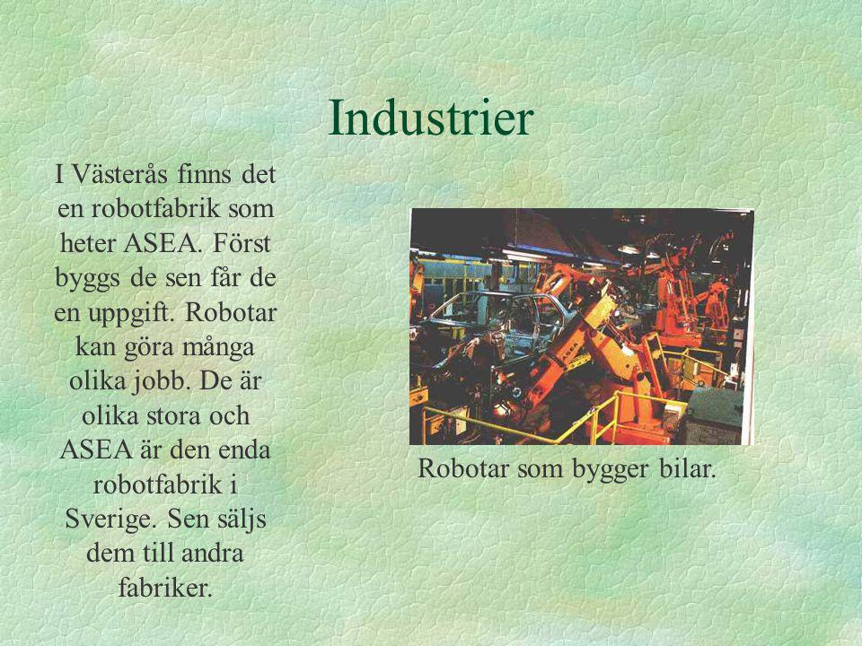 Industrier I Västerås finns det en robotfabrik som heter ASEA. Först byggs de sen får de en uppgift. Robotar kan göra många olika jobb. De är olika st