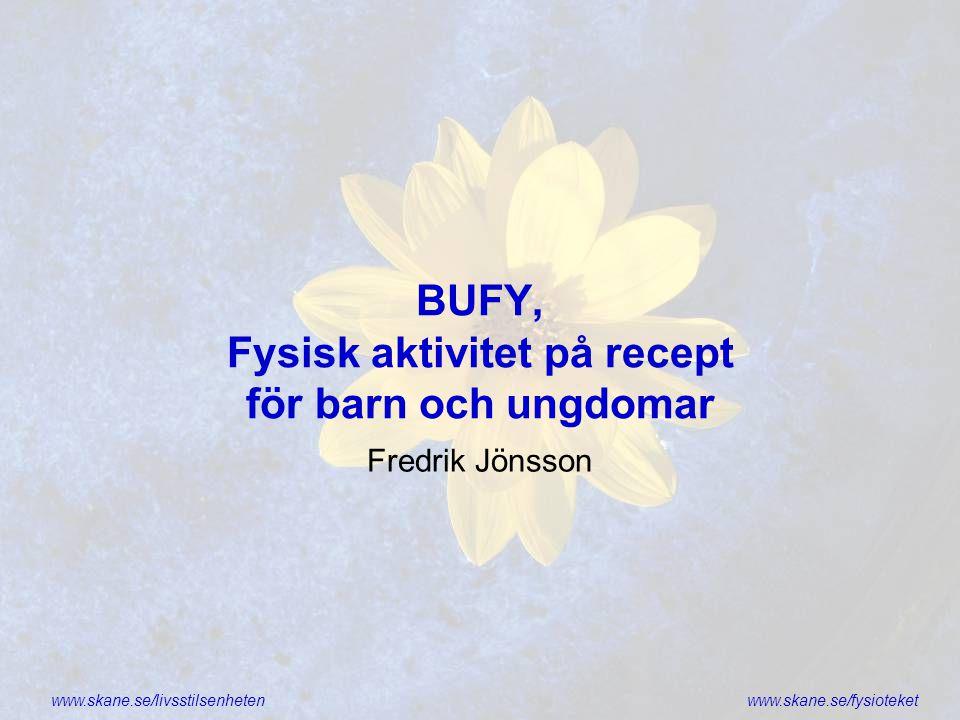 www.skane.se/livsstilsenhetenwww.skane.se/fysioteket BUFY, Fysisk aktivitet på recept för barn och ungdomar Fredrik Jönsson