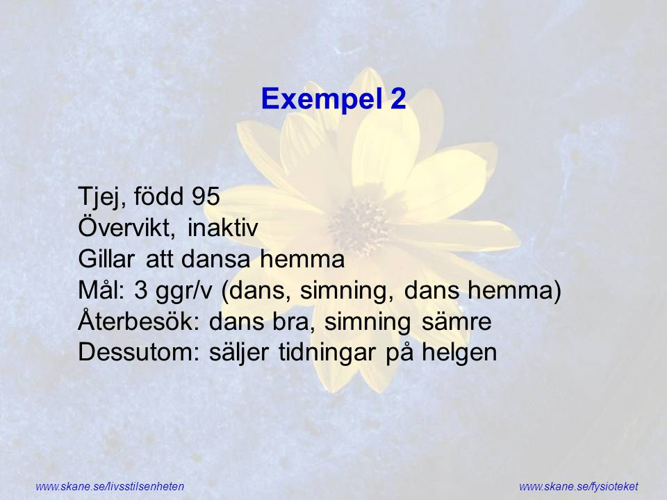 www.skane.se/livsstilsenhetenwww.skane.se/fysioteket Exempel 2 Tjej, född 95 Övervikt, inaktiv Gillar att dansa hemma Mål: 3 ggr/v (dans, simning, dan