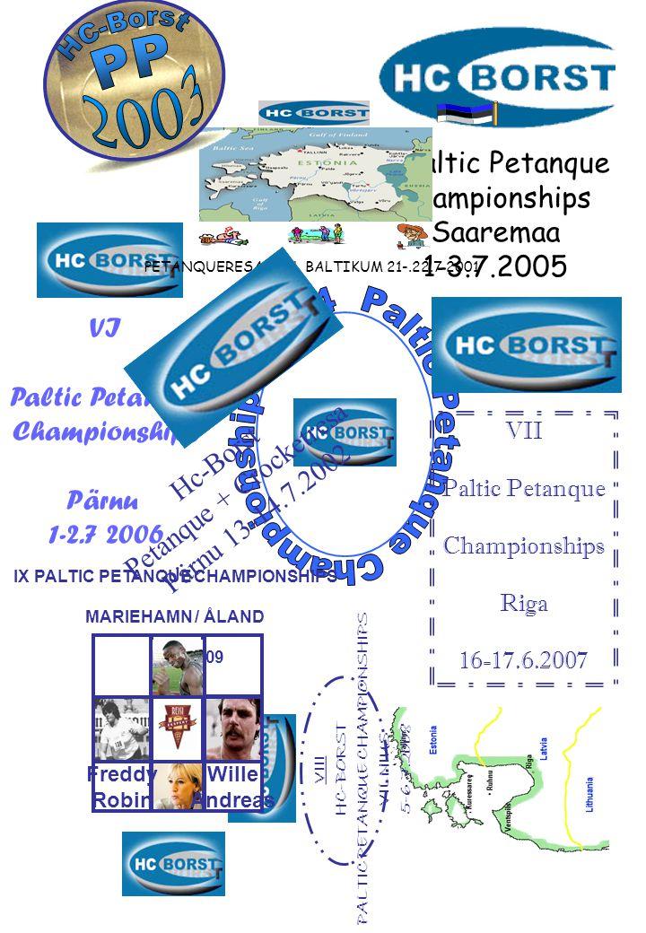 VI Paltic Petanque Championships Pärnu 1-2.7 2006 VII Paltic Petanque Championships Riga 16-17.6.2007 VIII HC-BORST PALTIC PETANQUE CHAMPIONSHIPS VILNIUS 5-6.7.2008 PETANQUERESA TILL BALTIKUM 21-.22.7 2001 Hc-Borst Petanque + Crocketresa Pärnu 13-14.7.2002 IX PALTIC PETANQUE CHAMPIONSHIPS MARIEHAMN / ÅLAND 11--2.7.2009 Freddy Robin Wille Andreas