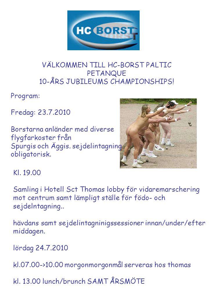 VÄLKOMMEN TILL HC-BORST PALTIC PETANQUE 10-ÅRS JUBILEUMS CHAMPIONSHIPS! Program: Fredag: 23.7.2010 Borstarna anländer med diverse flygfarkoster från S
