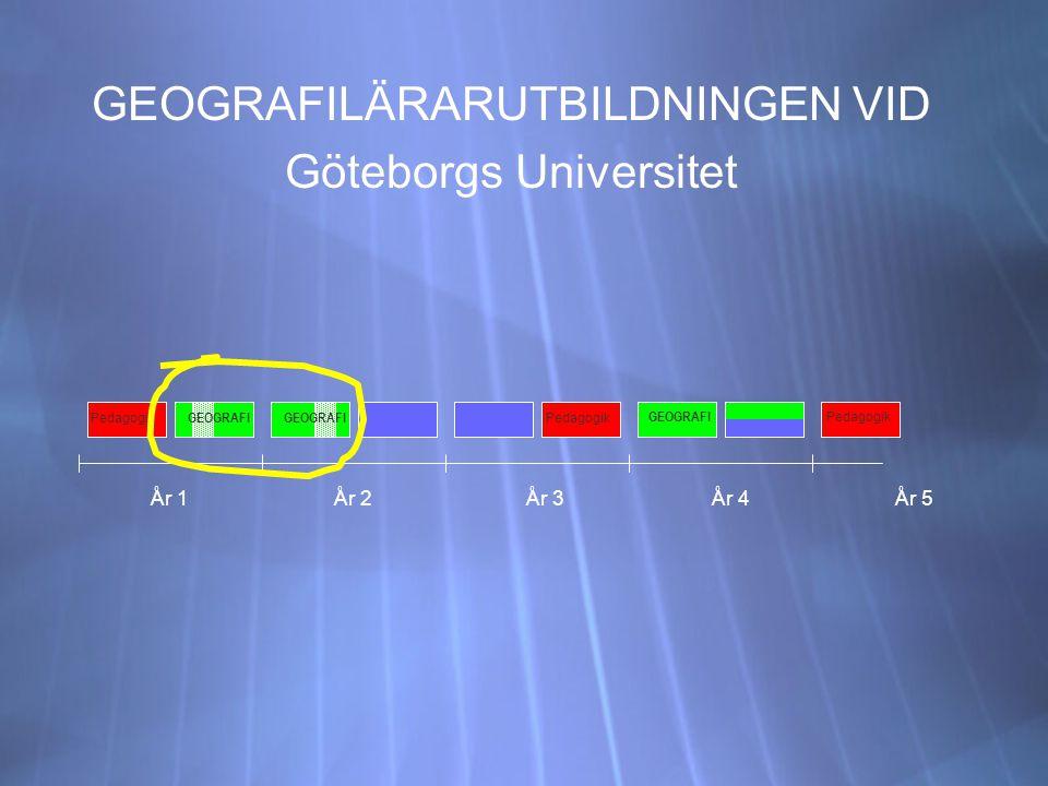 GEOGRAFILÄRARUTBILDNINGEN VID Göteborgs Universitet GEOGRAFILÄRARUTBILDNINGEN VID Göteborgs Universitet År 1År 2År 3År 4 Pedagogik År 5 Pedagogik GEOGRAFI