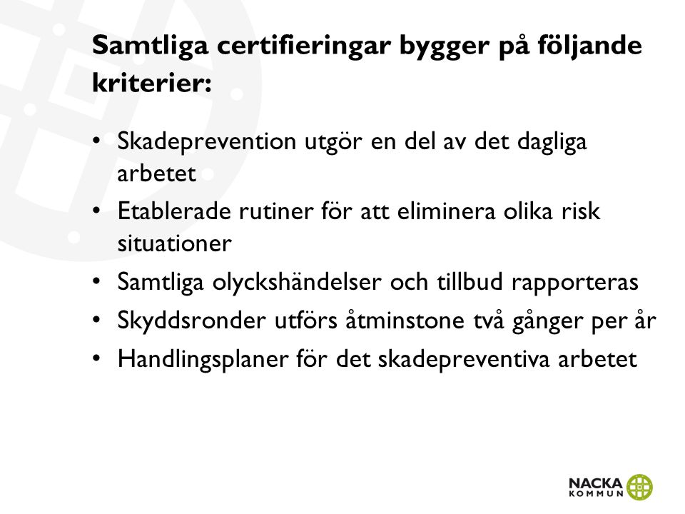 Samtliga certifieringar bygger på följande kriterier: • Skadeprevention utgör en del av det dagliga arbetet • Etablerade rutiner för att eliminera olika risk situationer • Samtliga olyckshändelser och tillbud rapporteras • Skyddsronder utförs åtminstone två gånger per år • Handlingsplaner för det skadepreventiva arbetet