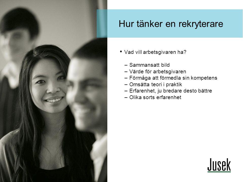 Hur tänker en rekryterare • Vad vill arbetsgivaren ha? –Sammansatt bild –Värde för arbetsgivaren –Förmåga att förmedla sin kompetens –Omsätta teori i