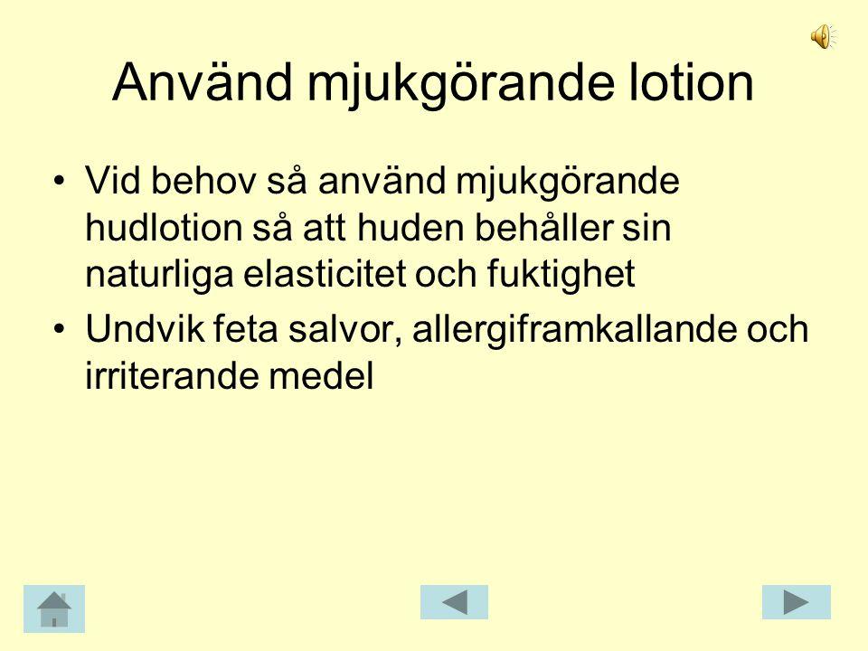 Använd mjukgörande lotion •Vid behov så använd mjukgörande hudlotion så att huden behåller sin naturliga elasticitet och fuktighet •Undvik feta salvor