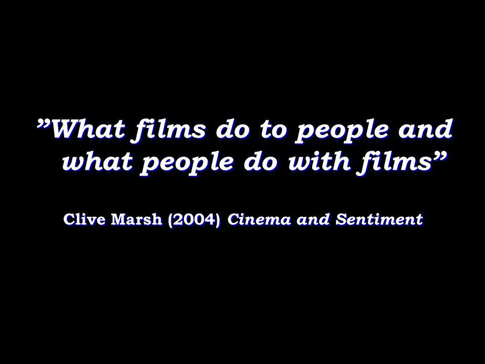"""What films do to people and what people do with films"" Clive Marsh (2004) Cinema and Sentiment ""What films do to people and what people do with films"