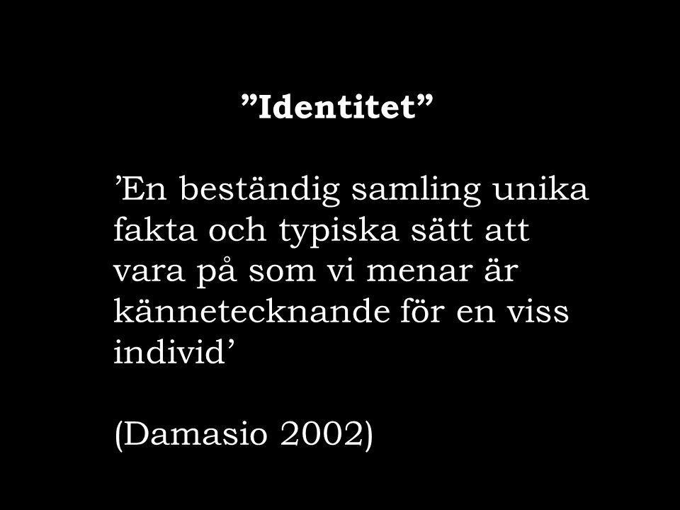"""""""Identitet"""" 'En beständig samling unika fakta och typiska sätt att vara på som vi menar är kännetecknande för en viss individ' (Damasio 2002)"""