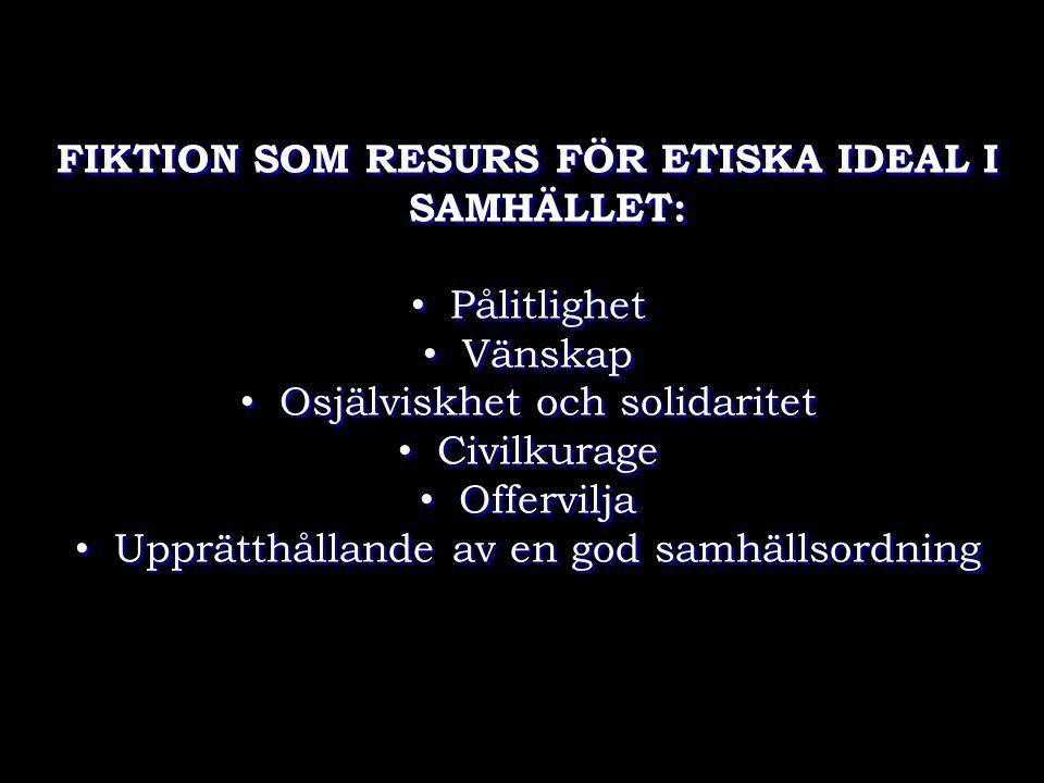 FIKTION SOM RESURS FÖR ETISKA IDEAL I SAMHÄLLET: • Pålitlighet • Vänskap • Osjälviskhet och solidaritet • Civilkurage • Offervilja • Upprätthållande a
