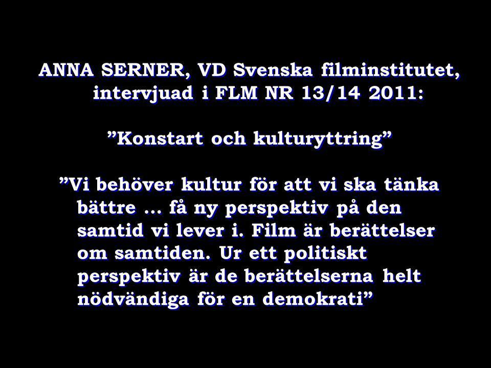 """ANNA SERNER, VD Svenska filminstitutet, intervjuad i FLM NR 13/14 2011: """"Konstart och kulturyttring"""" """"Vi behöver kultur för att vi ska tänka bättre …"""