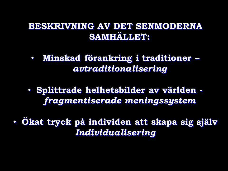 BESKRIVNING AV DET SENMODERNA SAMHÄLLET: • Minskad förankring i traditioner – avtraditionalisering • Splittrade helhetsbilder av världen - fragmentise