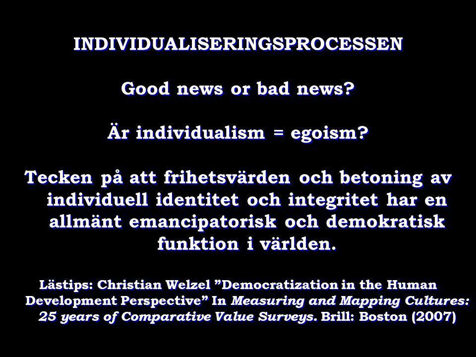 INDIVIDUALISERINGSPROCESSEN Good news or bad news? Är individualism = egoism? Tecken på att frihetsvärden och betoning av individuell identitet och in
