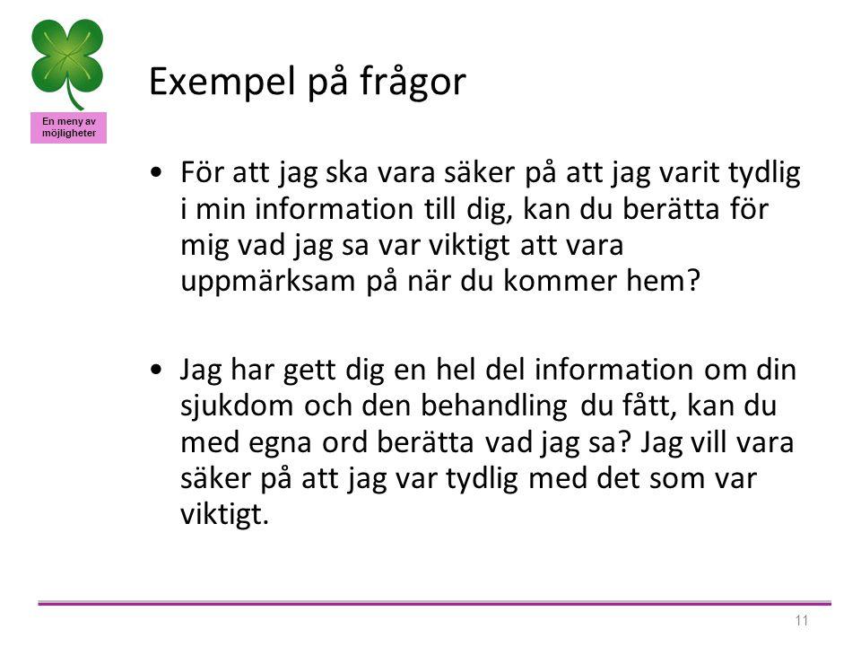 En meny av möjligheter 11 Exempel på frågor •För att jag ska vara säker på att jag varit tydlig i min information till dig, kan du berätta för mig vad jag sa var viktigt att vara uppmärksam på när du kommer hem.