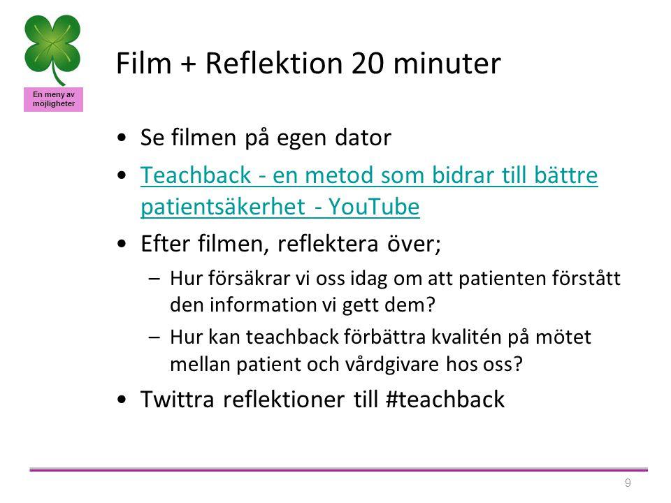En meny av möjligheter 9 Film + Reflektion 20 minuter •Se filmen på egen dator •Teachback - en metod som bidrar till bättre patientsäkerhet - YouTubeTeachback - en metod som bidrar till bättre patientsäkerhet - YouTube •Efter filmen, reflektera över; –Hur försäkrar vi oss idag om att patienten förstått den information vi gett dem.