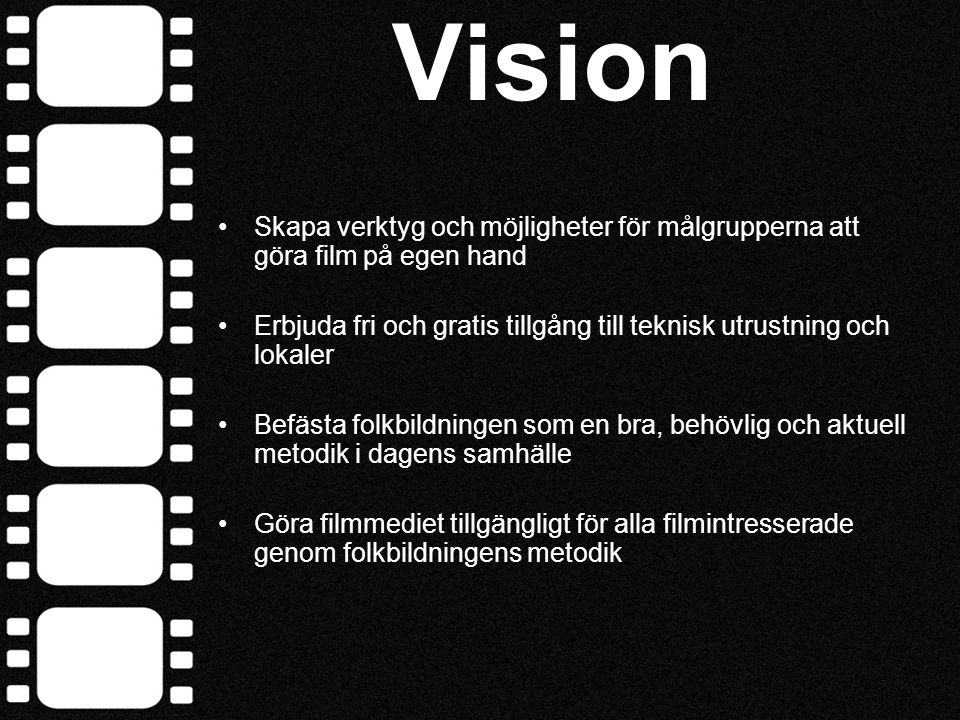 Projektets mål - Att ge människor möjlighet att göra film Delmål: - Att skapa 25 aktiva studiecirklar det första året - Att skapa en distansutbildning inom film - Att nå ut med information om projektet till målgrupperna - Att ta fram ett material som kan spridas och användas i hela Västra Götalandsregionen