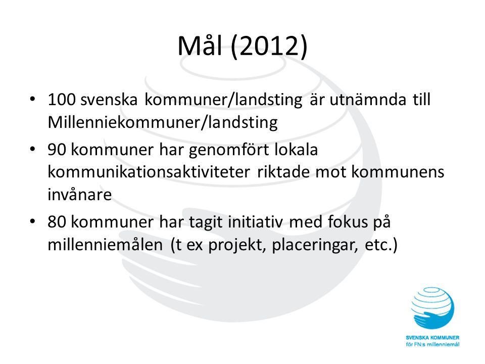 Mål (2012) • 100 svenska kommuner/landsting är utnämnda till Millenniekommuner/landsting • 90 kommuner har genomfört lokala kommunikationsaktiviteter riktade mot kommunens invånare • 80 kommuner har tagit initiativ med fokus på millenniemålen (t ex projekt, placeringar, etc.)