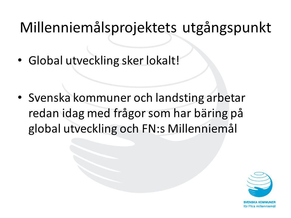 Millenniemålsprojektets utgångspunkt • Global utveckling sker lokalt! • Svenska kommuner och landsting arbetar redan idag med frågor som har bäring på