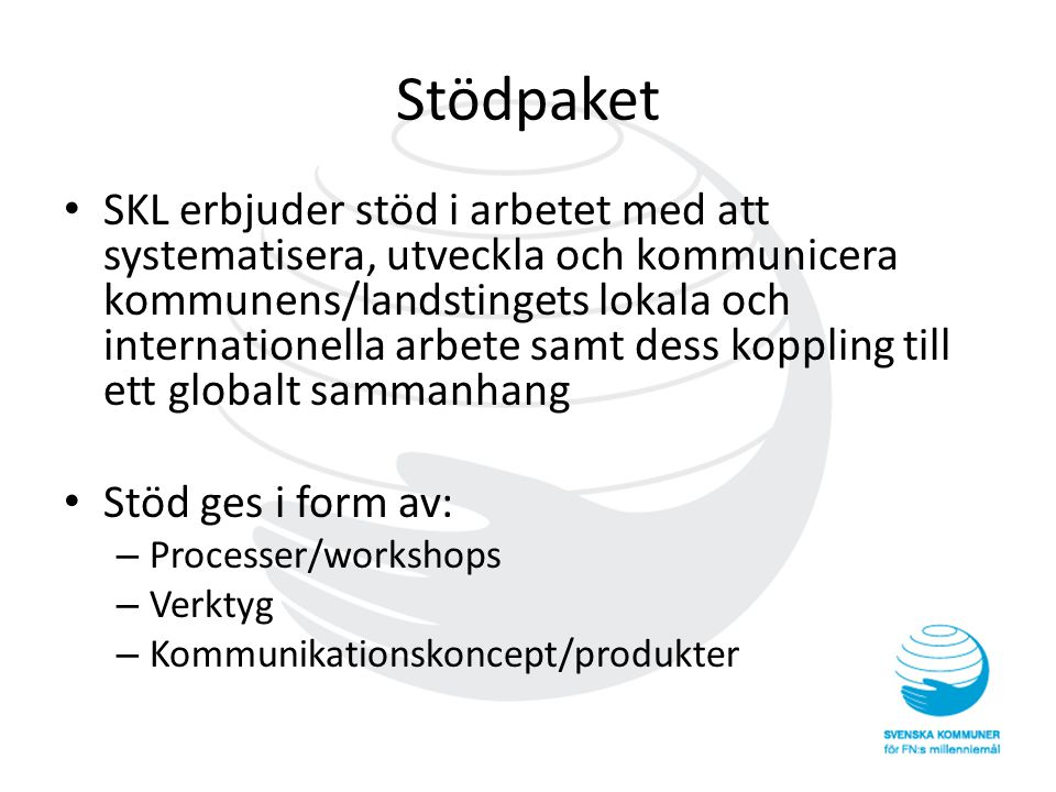 Stödpaket • SKL erbjuder stöd i arbetet med att systematisera, utveckla och kommunicera kommunens/landstingets lokala och internationella arbete samt dess koppling till ett globalt sammanhang • Stöd ges i form av: – Processer/workshops – Verktyg – Kommunikationskoncept/produkter