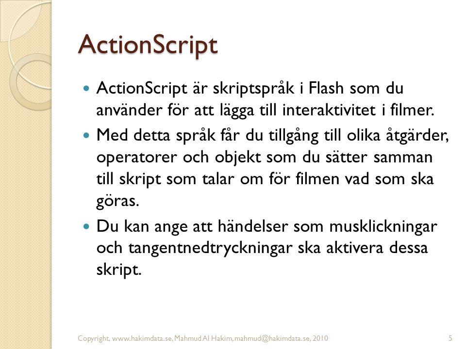 ActionScript  ActionScript är skriptspråk i Flash som du använder för att lägga till interaktivitet i filmer.  Med detta språk får du tillgång till