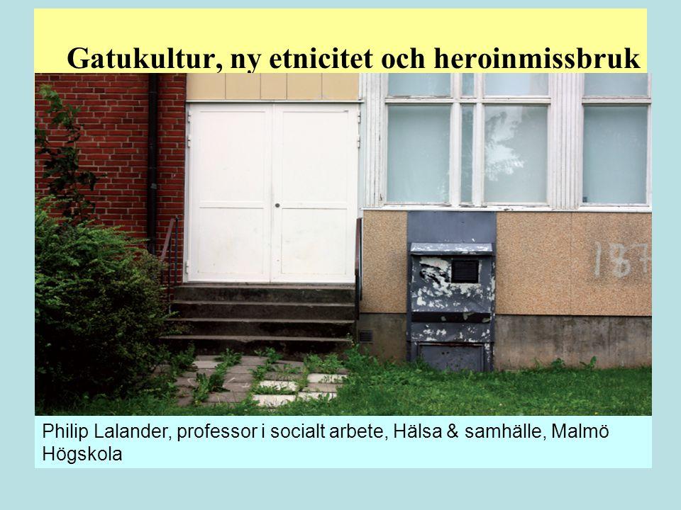 Gatukultur, ny etnicitet och heroinmissbruk Philip Lalander, professor i socialt arbete, Hälsa & samhälle, Malmö Högskola