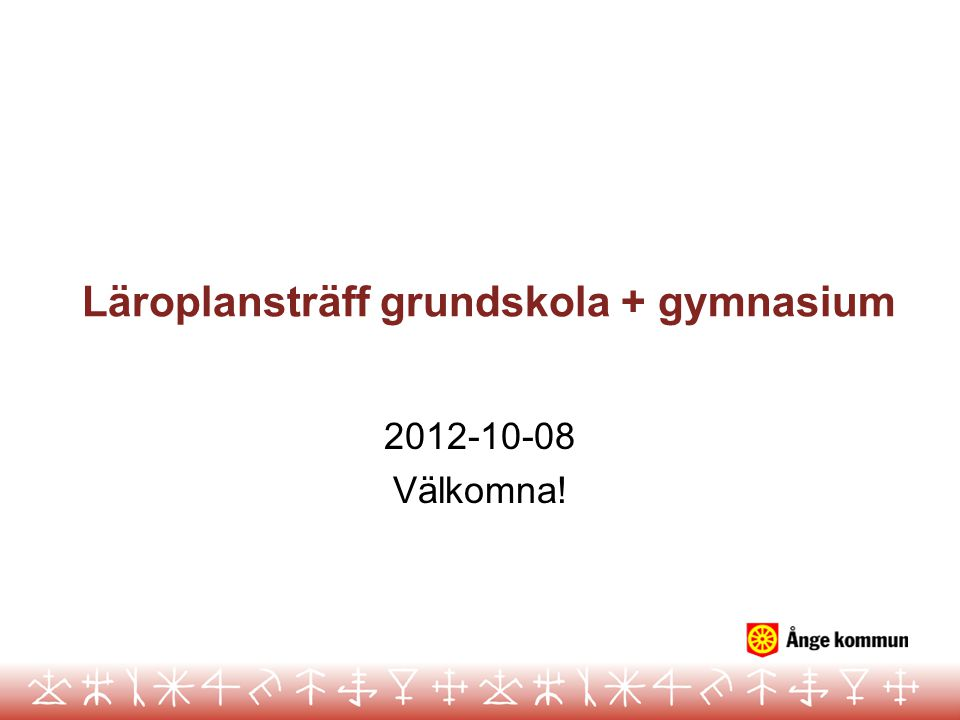 Läroplansträff grundskola + gymnasium 2012-10-08 Välkomna!