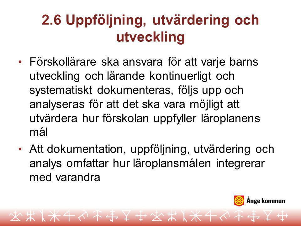 2.6 Uppföljning, utvärdering och utveckling • Förskollärare ska ansvara för att varje barns utveckling och lärande kontinuerligt och systematiskt doku