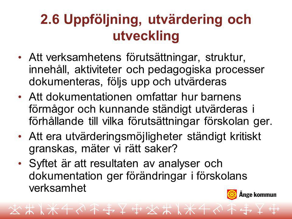 2.6 Uppföljning, utvärdering och utveckling • Att verksamhetens förutsättningar, struktur, innehåll, aktiviteter och pedagogiska processer dokumentera