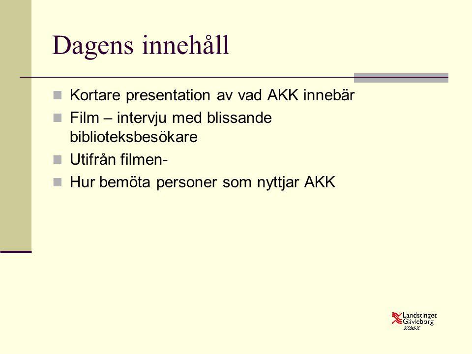 Dagens innehåll  Kortare presentation av vad AKK innebär  Film – intervju med blissande biblioteksbesökare  Utifrån filmen-  Hur bemöta personer s