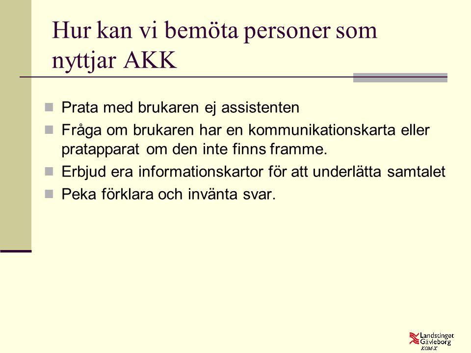 Hur kan vi bemöta personer som nyttjar AKK  Prata med brukaren ej assistenten  Fråga om brukaren har en kommunikationskarta eller pratapparat om den