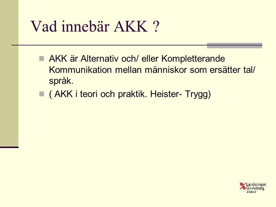 Vad innebär AKK ?  AKK är Alternativ och/ eller Kompletterande Kommunikation mellan människor som ersätter tal/ språk.  ( AKK i teori och praktik. H